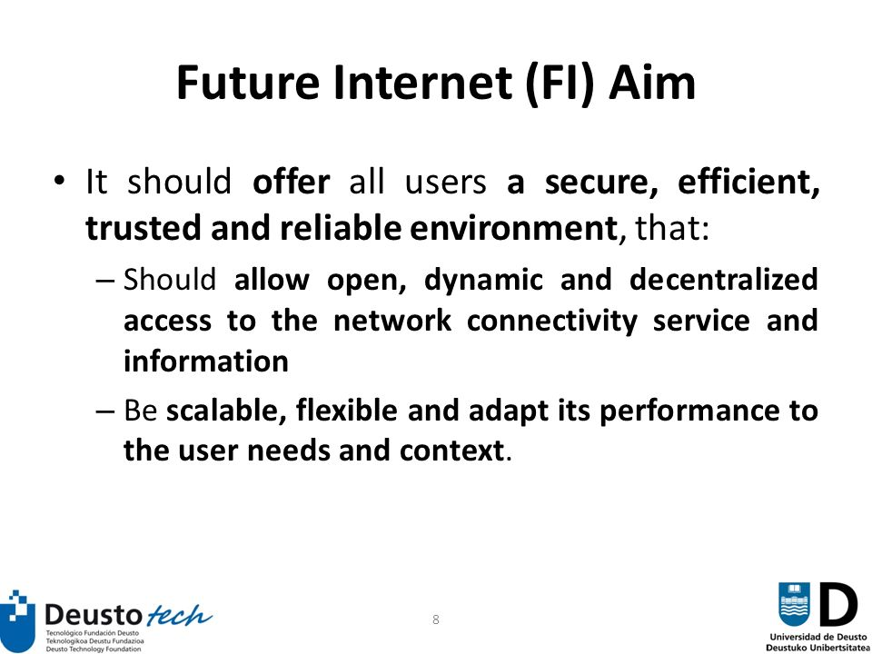 8 Future Internet (FI) Aim It should offer all users a secure, efficient, trusted and reliable environment, that: – Should allow open, dynamic and decentralized access to the network connectivity service and information – Be scalable, flexible and adapt its performance to the user needs and context.