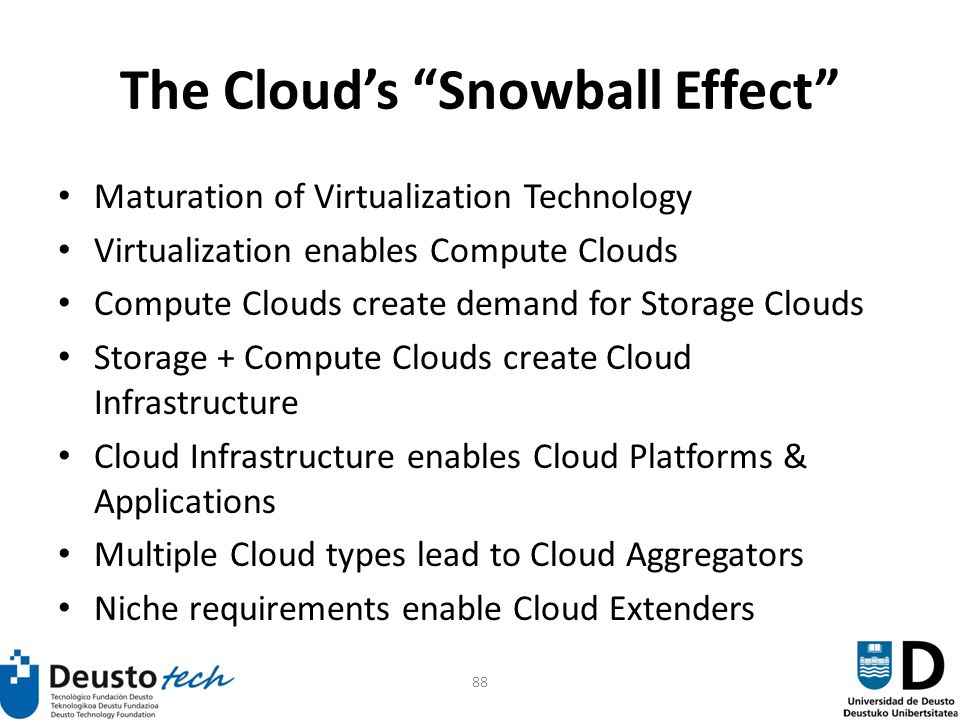88 The Clouds Snowball Effect Maturation of Virtualization Technology Virtualization enables Compute Clouds Compute Clouds create demand for Storage Clouds Storage + Compute Clouds create Cloud Infrastructure Cloud Infrastructure enables Cloud Platforms & Applications Multiple Cloud types lead to Cloud Aggregators Niche requirements enable Cloud Extenders