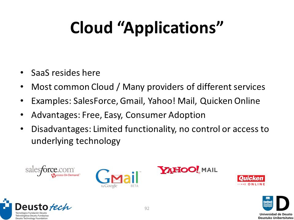 92 Cloud Applications SaaS resides here Most common Cloud / Many providers of different services Examples: SalesForce, Gmail, Yahoo.