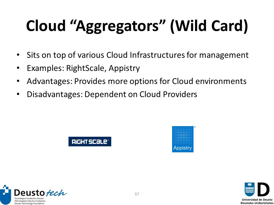 97 Cloud Aggregators (Wild Card) Sits on top of various Cloud Infrastructures for management Examples: RightScale, Appistry Advantages: Provides more options for Cloud environments Disadvantages: Dependent on Cloud Providers