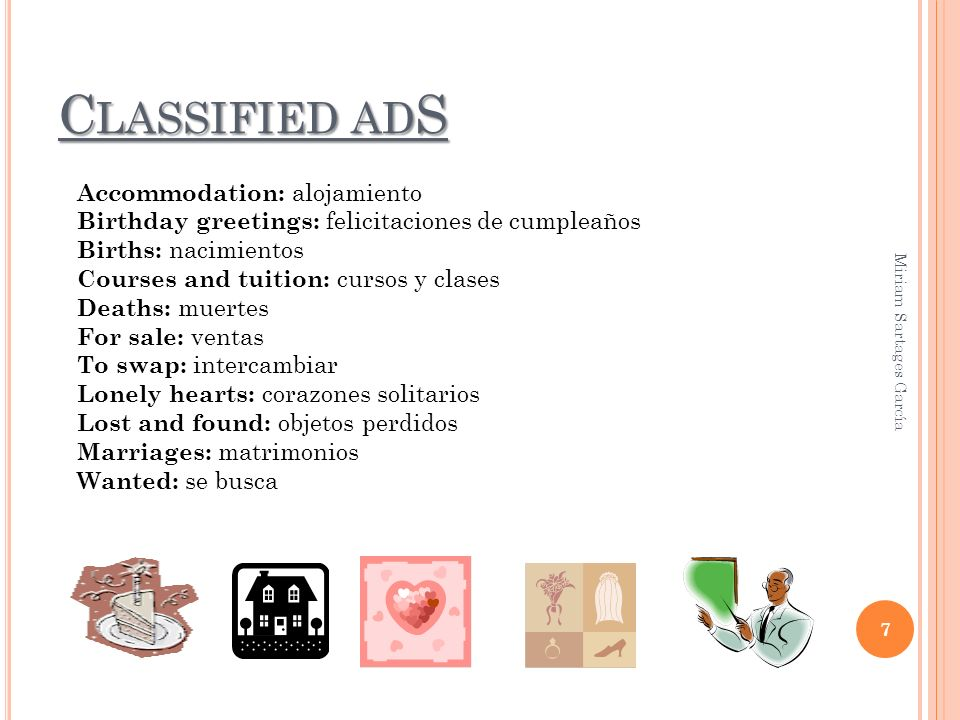 C LASSIFIED AD S 7 Accommodation: alojamiento Birthday greetings: felicitaciones de cumpleaños Births: nacimientos Courses and tuition: cursos y clases Deaths: muertes For sale: ventas To swap: intercambiar Lonely hearts: corazones solitarios Lost and found: objetos perdidos Marriages: matrimonios Wanted: se busca Miriam Sartages García