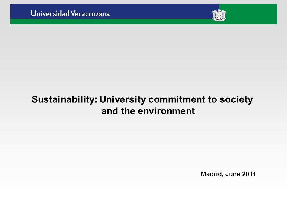 Universidad Veracruzana Sustainability: University commitment to society and the environment Madrid, June 2011
