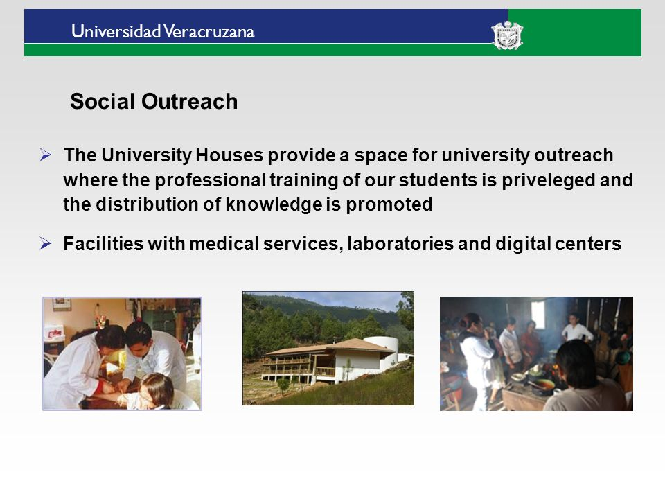 Universidad Veracruzana The University Houses provide a space for university outreach where the professional training of our students is priveleged and the distribution of knowledge is promoted Facilities with medical services, laboratories and digital centers Social Outreach