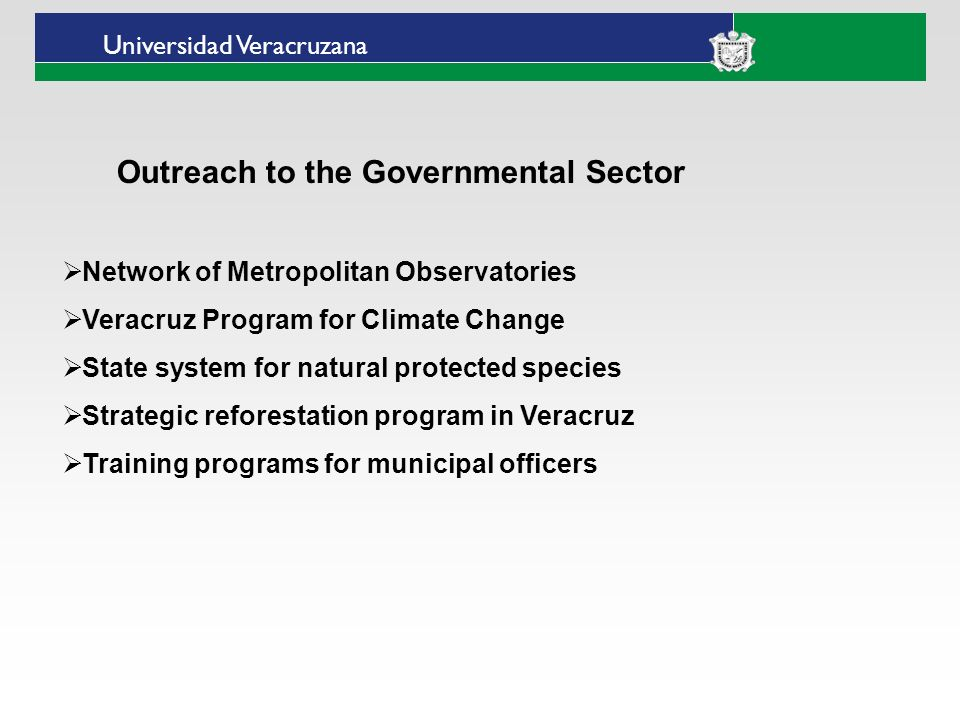 Universidad Veracruzana Outreach to the Governmental Sector Network of Metropolitan Observatories Veracruz Program for Climate Change State system for natural protected species Strategic reforestation program in Veracruz Training programs for municipal officers