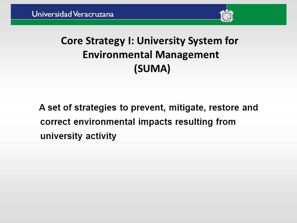 ___ ____ ____ _________ __ ______ __ _____ ___ ______ ______ _____ _____ _____ Haga clic para modificar el estilo de texto del patrón Segundo nivel Tercer nivel Cuarto nivel Quinto nivel Universidad Veracruzana Core Strategy I: University System for Environmental Management (SUMA) A set of strategies to prevent, mitigate, restore and correct environmental impacts resulting from university activity