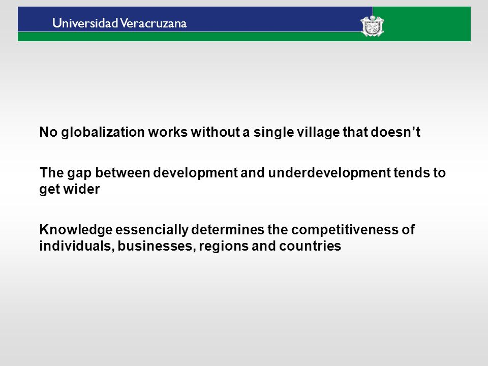 ___ ____ ____ _________ __ ______ __ _____ ___ ______ ______ _____ _____ _____ Haga clic para modificar el estilo de texto del patrón Segundo nivel Tercer nivel Cuarto nivel Quinto nivel Universidad Veracruzana No globalization works without a single village that doesnt The gap between development and underdevelopment tends to get wider Knowledge essencially determines the competitiveness of individuals, businesses, regions and countries