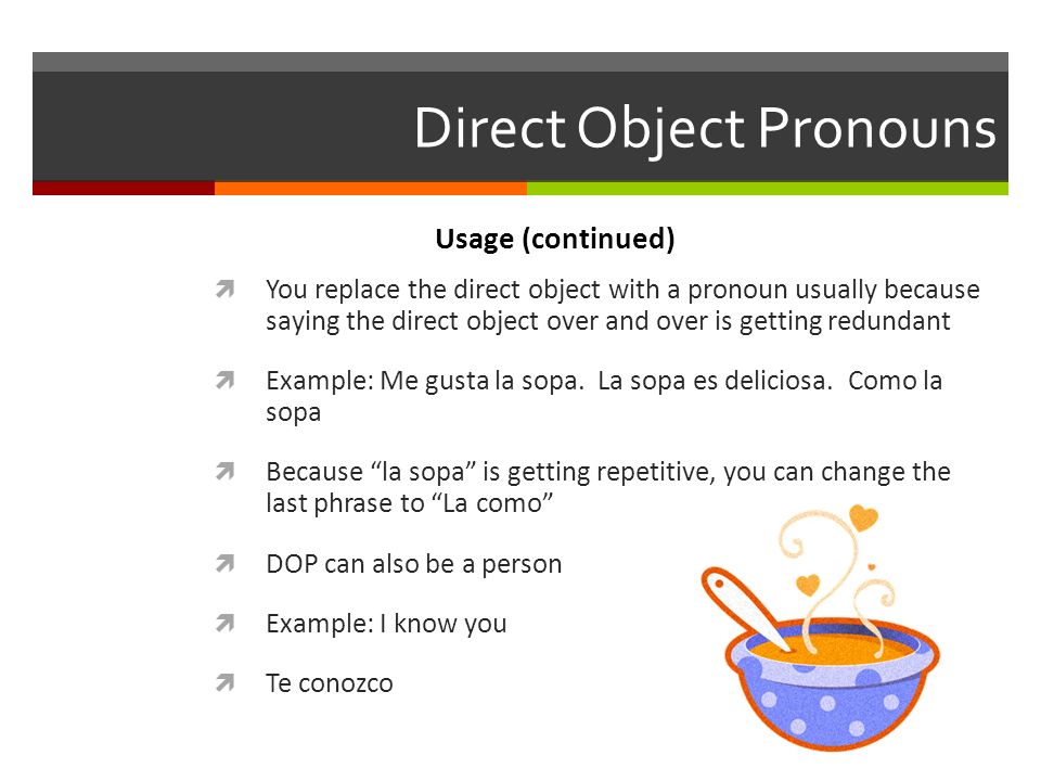 Direct Object Pronouns You replace the direct object with a pronoun usually because saying the direct object over and over is getting redundant Exampl