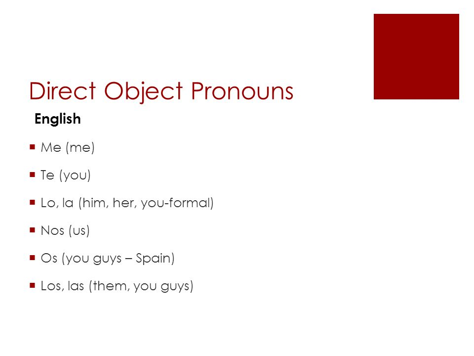 Direct Object Pronouns Me (me) Te (you) Lo, la (him, her, you-formal) Nos (us) Os (you guys – Spain) Los, las (them, you guys) English
