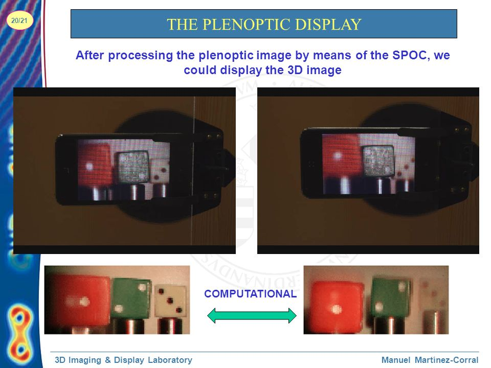 3D Imaging & Display LaboratoryManuel Martínez-Corral 20/21 THE PLENOPTIC DISPLAY After processing the plenoptic image by means of the SPOC, we could display the 3D image COMPUTATIONAL