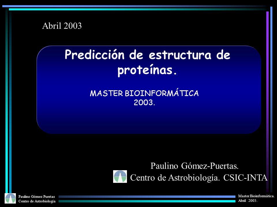 Paulino Gómez Puertas Centro de Astrobiología Master Bioinformática. Abril 2003. Predicción de estructura de proteínas. Centro de Astrobiología. CSIC-