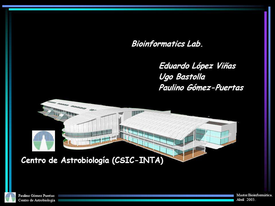 Paulino Gómez Puertas Centro de Astrobiología Master Bioinformática. Abril 2003. Centro de Astrobiología (CSIC-INTA) Bioinformatics Lab. Eduardo López