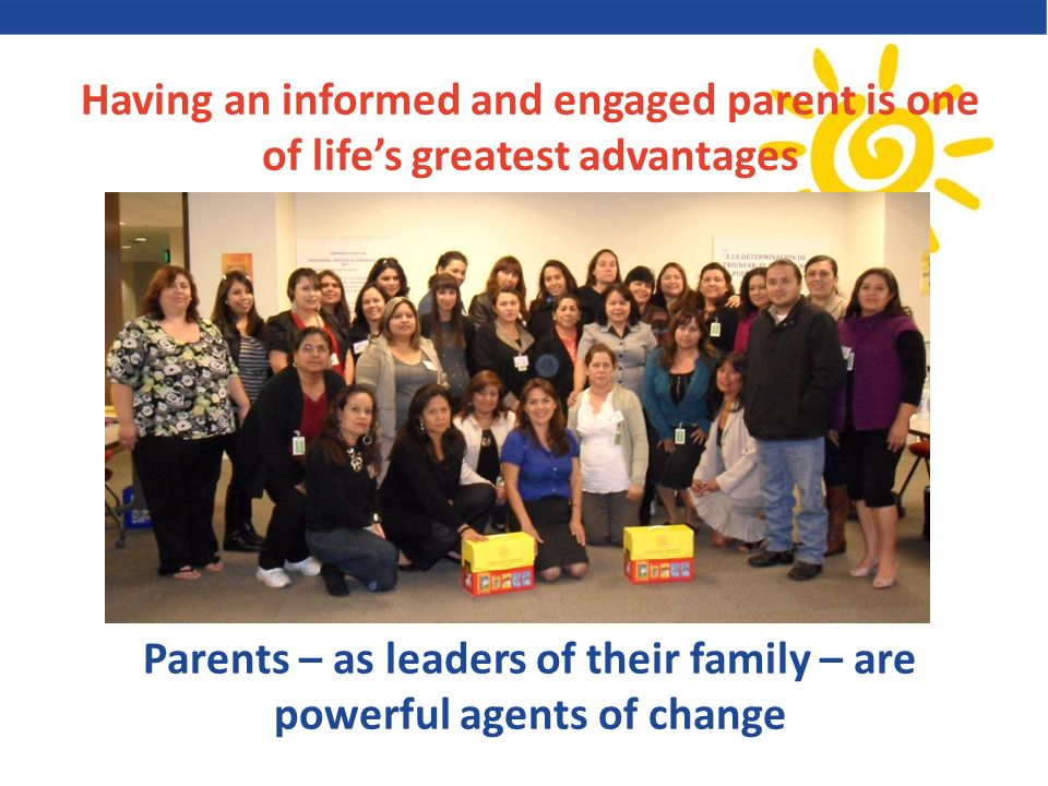 Having an informed and engaged parent is one of lifes greatest advantages Parents – as leaders of their family – are powerful agents of change