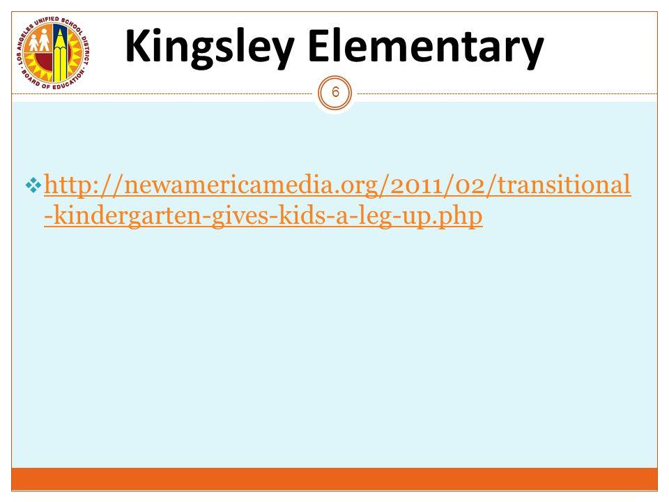 Kingsley Elementary 6 http://newamericamedia.org/2011/02/transitional -kindergarten-gives-kids-a-leg-up.php http://newamericamedia.org/2011/02/transit