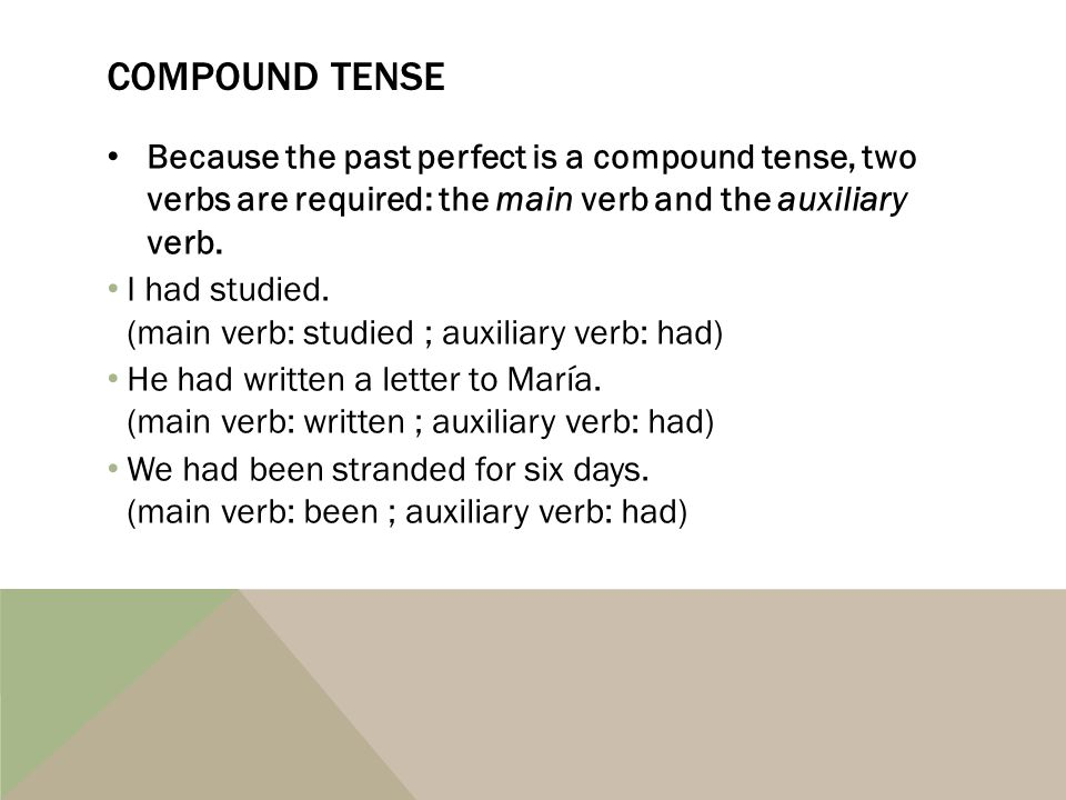 COMPOUND TENSE Because the past perfect is a compound tense, two verbs are required: the main verb and the auxiliary verb. I had studied. (main verb: