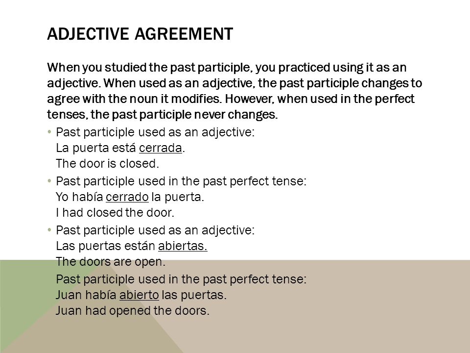 ADJECTIVE AGREEMENT When you studied the past participle, you practiced using it as an adjective. When used as an adjective, the past participle chang