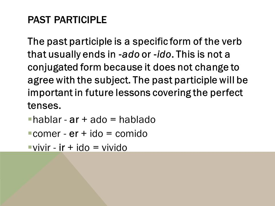 It may be used after a conjugated form of the helping verb, haber, as part of a compound verb (a verb tense that requires more than one word to create).