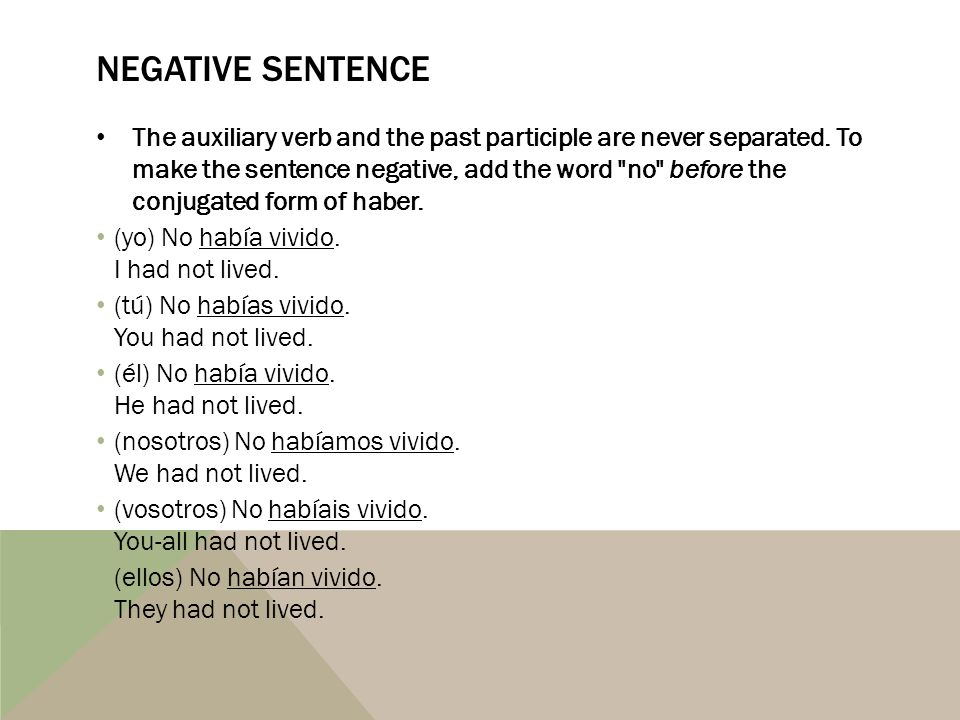 NEGATIVE SENTENCE The auxiliary verb and the past participle are never separated. To make the sentence negative, add the word