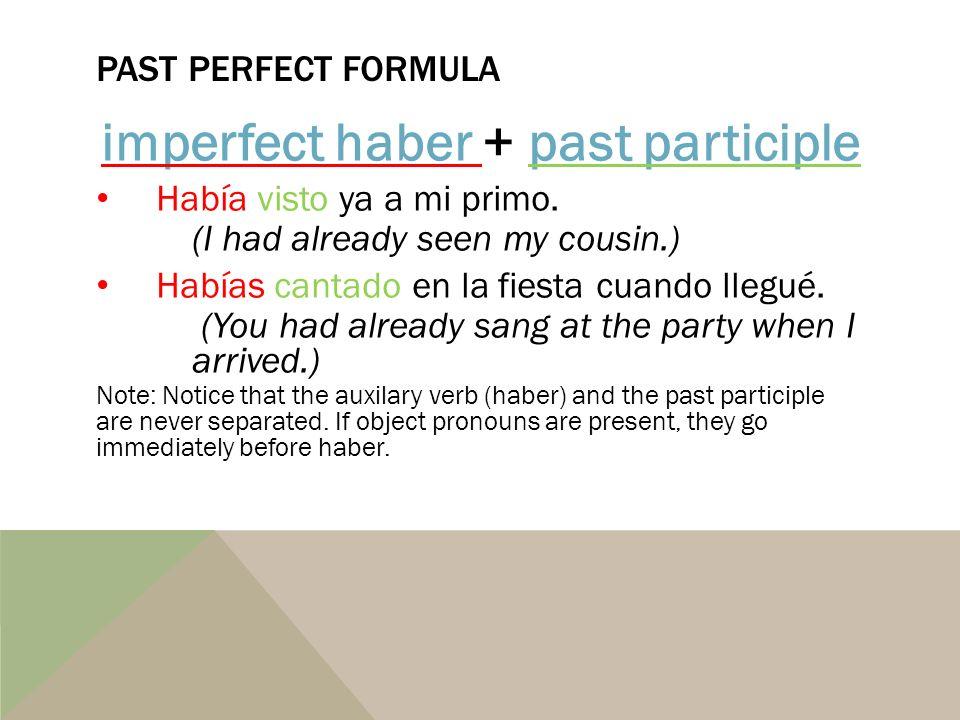 PAST PERFECT FORMULA imperfect haberimperfect haber + past participlepast participle Había visto ya a mi primo. (I had already seen my cousin.) Habías