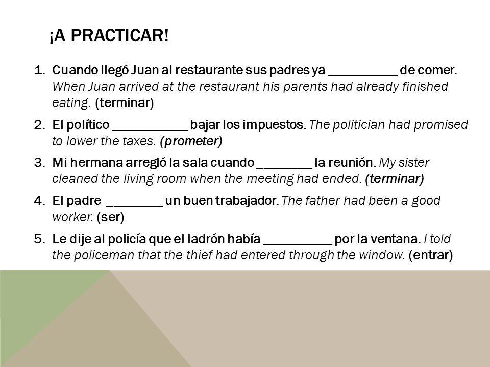 ¡A PRACTICAR! 1.Cuando llegó Juan al restaurante sus padres ya __________ de comer. When Juan arrived at the restaurant his parents had already finish