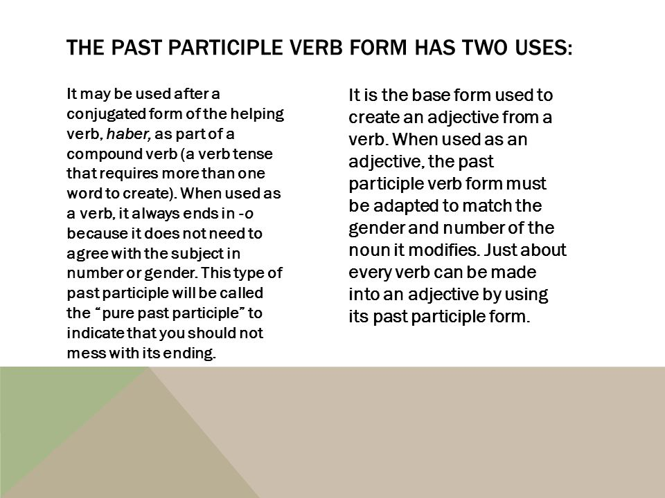It may be used after a conjugated form of the helping verb, haber, as part of a compound verb (a verb tense that requires more than one word to create