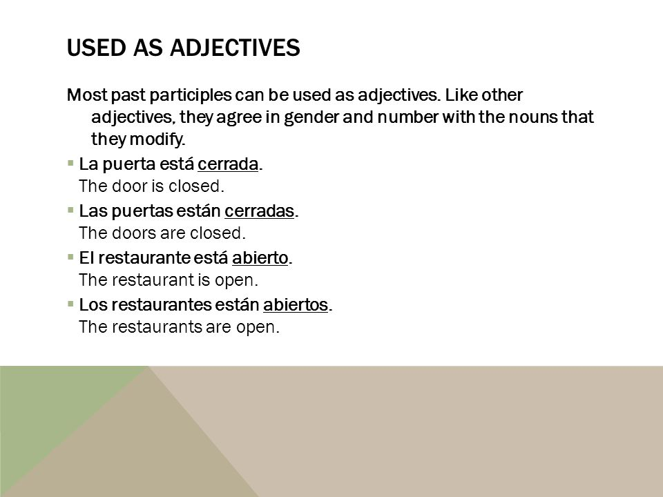 USED AS ADJECTIVES Most past participles can be used as adjectives. Like other adjectives, they agree in gender and number with the nouns that they mo