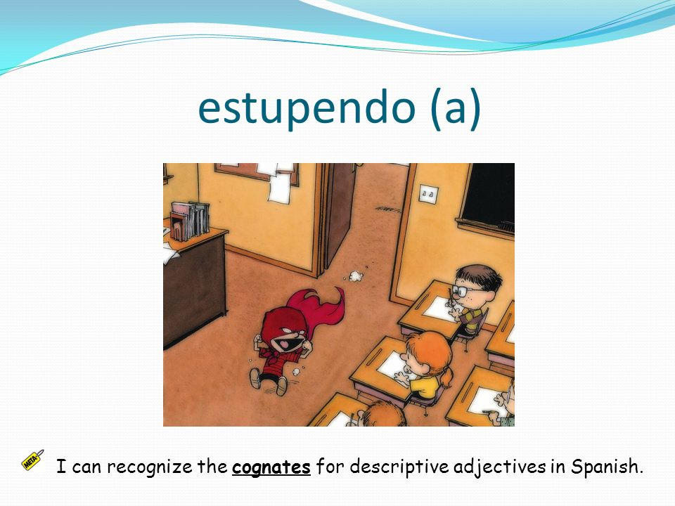 estupendo (a) I can recognize the cognates for descriptive adjectives in Spanish.