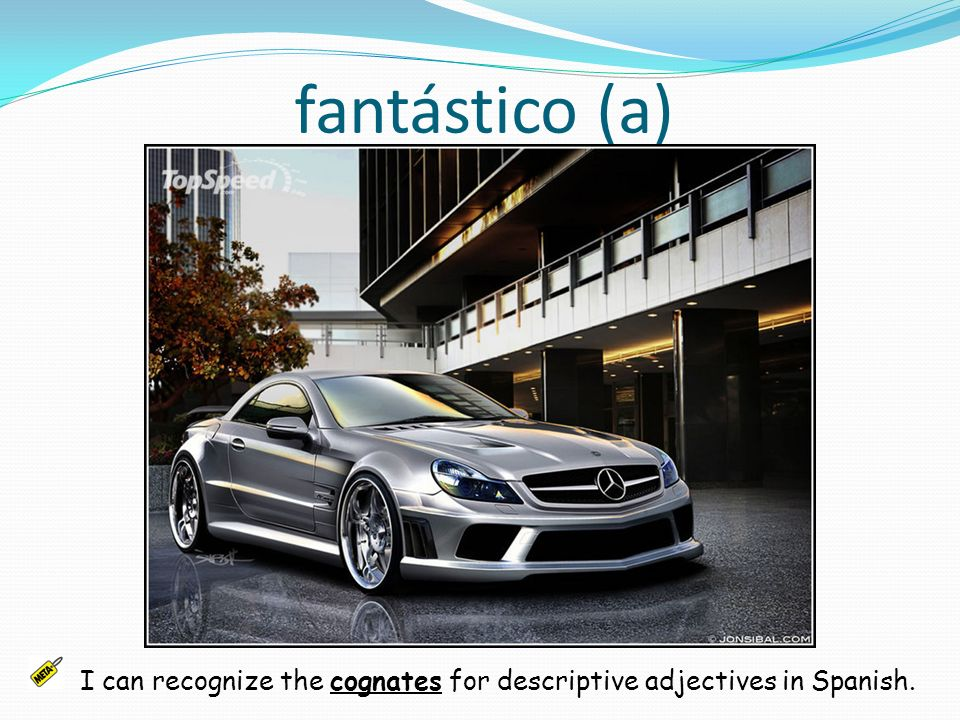 fantástico (a) I can recognize the cognates for descriptive adjectives in Spanish.