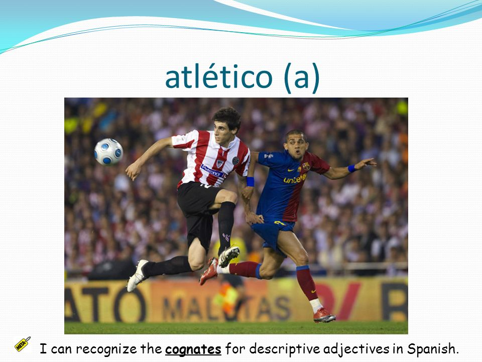 atlético (a) I can recognize the cognates for descriptive adjectives in Spanish.