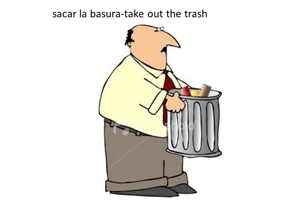 sacar la basura-take out the trash