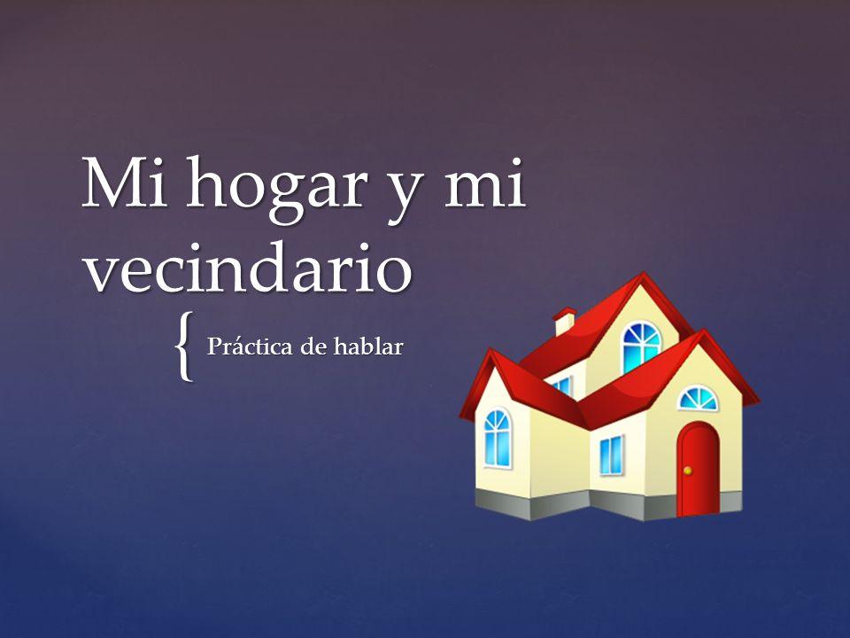 { Mi hogar y mi vecindario Práctica de hablar