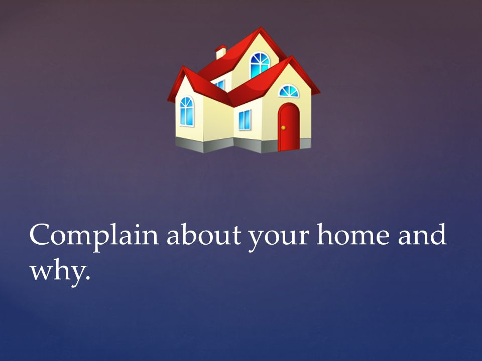 Complain about your home and why.