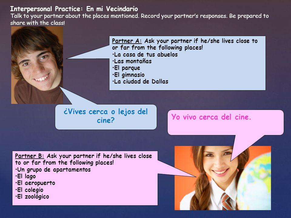 ¿Vives cerca o lejos del cine? Partner A: Ask your partner if he/she lives close to or far from the following places! La casa de tus abuelos Las monta