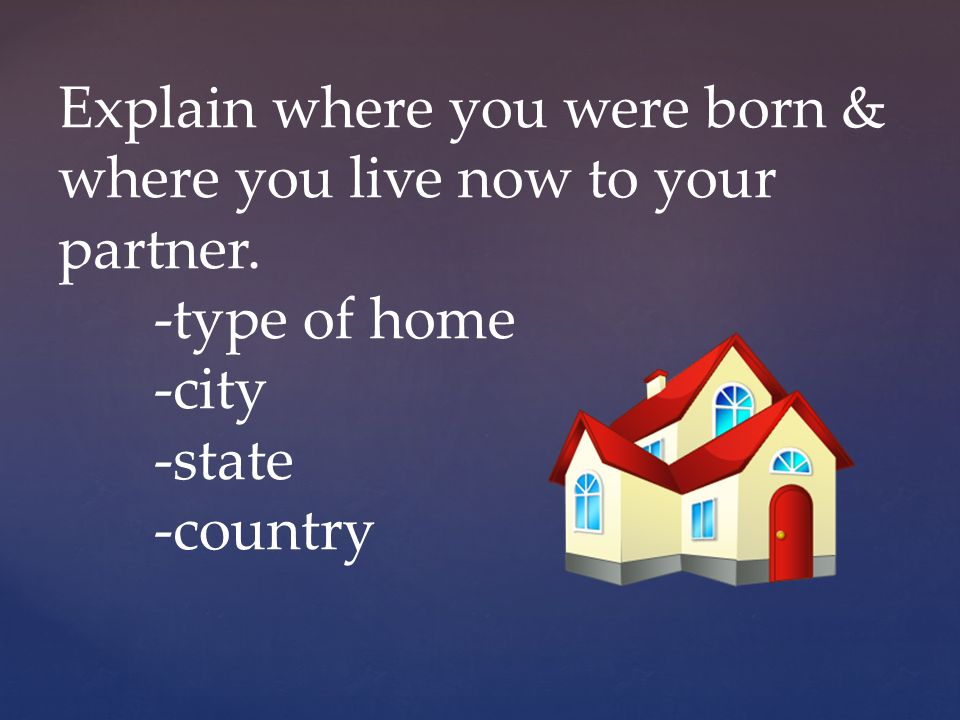 Explain where you were born & where you live now to your partner.