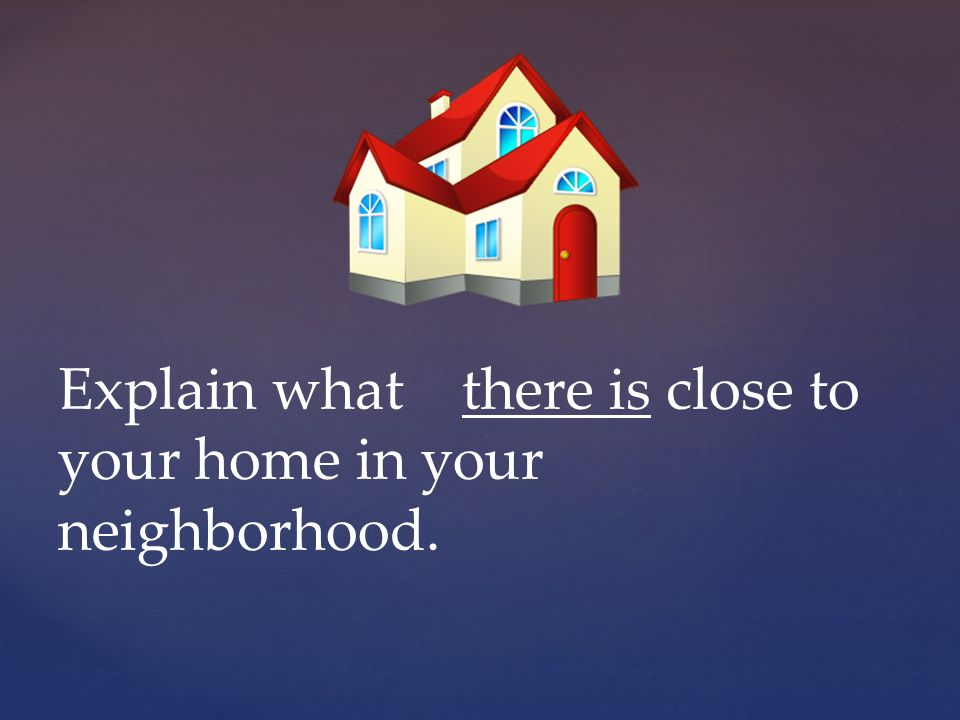 Explain what there is close to your home in your neighborhood.