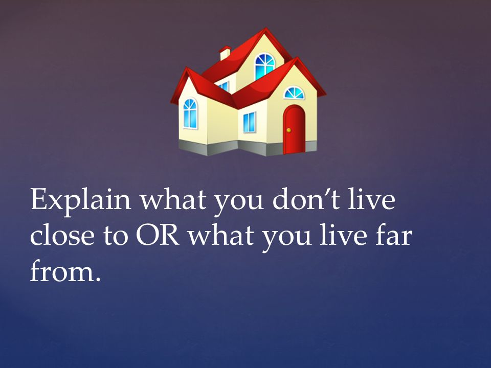 Explain what you dont live close to OR what you live far from.