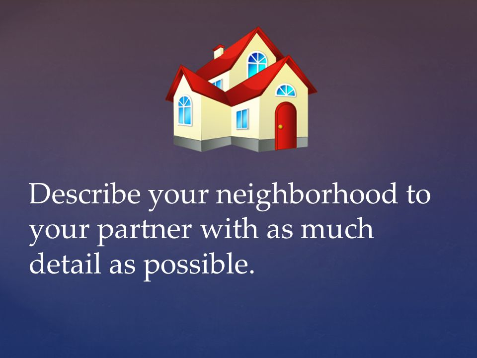 Describe your neighborhood to your partner with as much detail as possible.