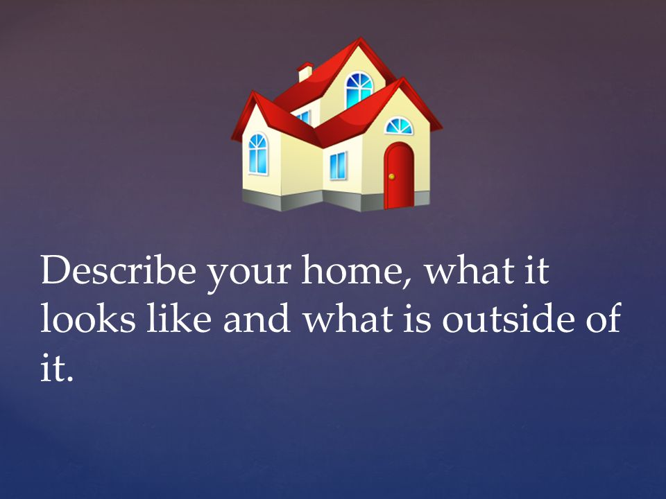 Describe your home, what it looks like and what is outside of it.