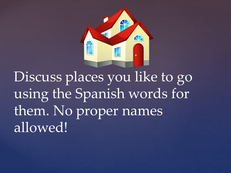 Discuss places you like to go using the Spanish words for them. No proper names allowed!