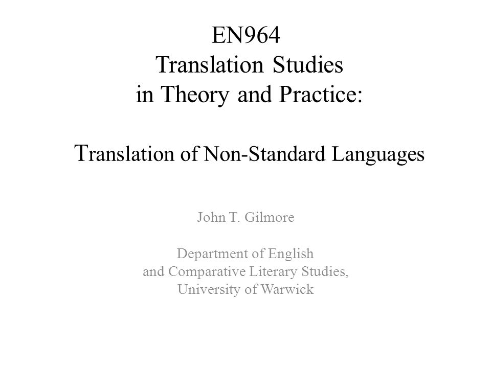 EN964 Translation Studies in Theory and Practice: T ranslation of Non-Standard Languages John T. Gilmore Department of English and Comparative Literar
