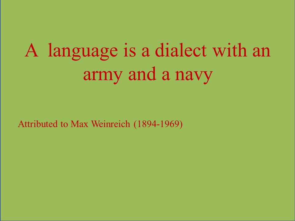 A language is a dialect with an army and a navy Attributed to Max Weinreich (1894-1969)