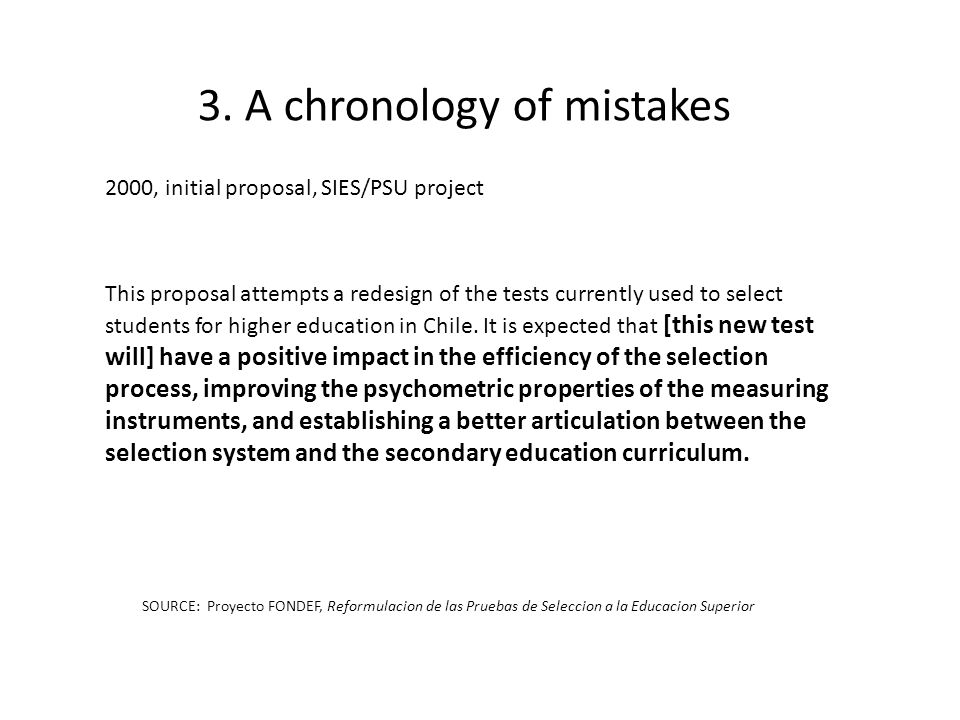 3. A chronology of mistakes 2000, initial proposal, SIES/PSU project This proposal attempts a redesign of the tests currently used to select students