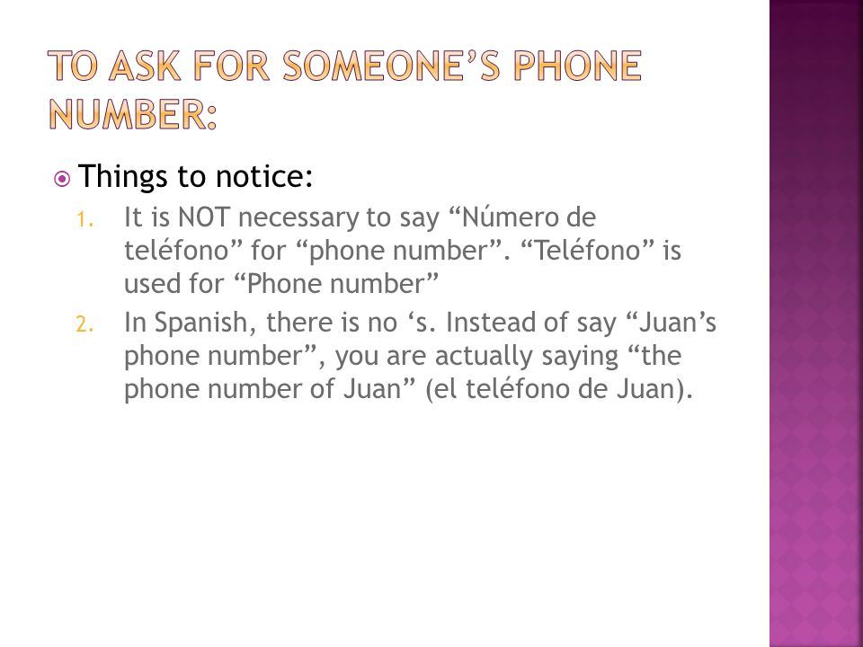 Things to notice: 1. It is NOT necessary to say Número de teléfono for phone number. Teléfono is used for Phone number 2. In Spanish, there is no s. I