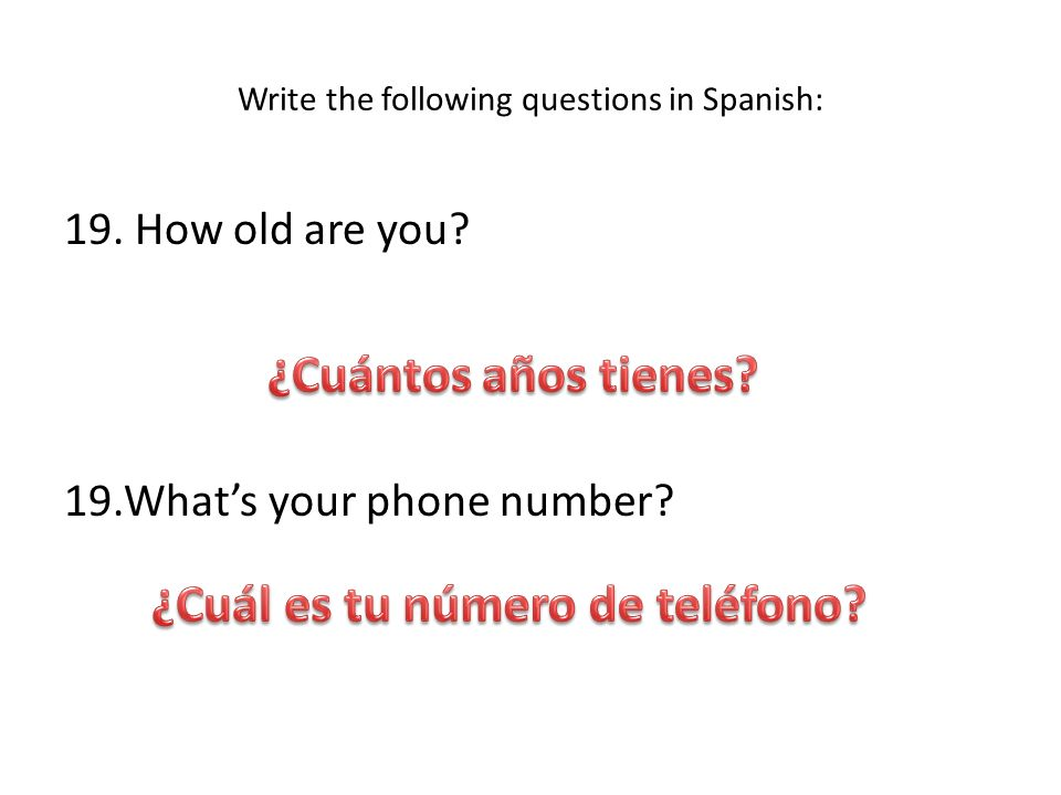 Write the following questions in Spanish: 19. How old are you? 19.Whats your phone number?