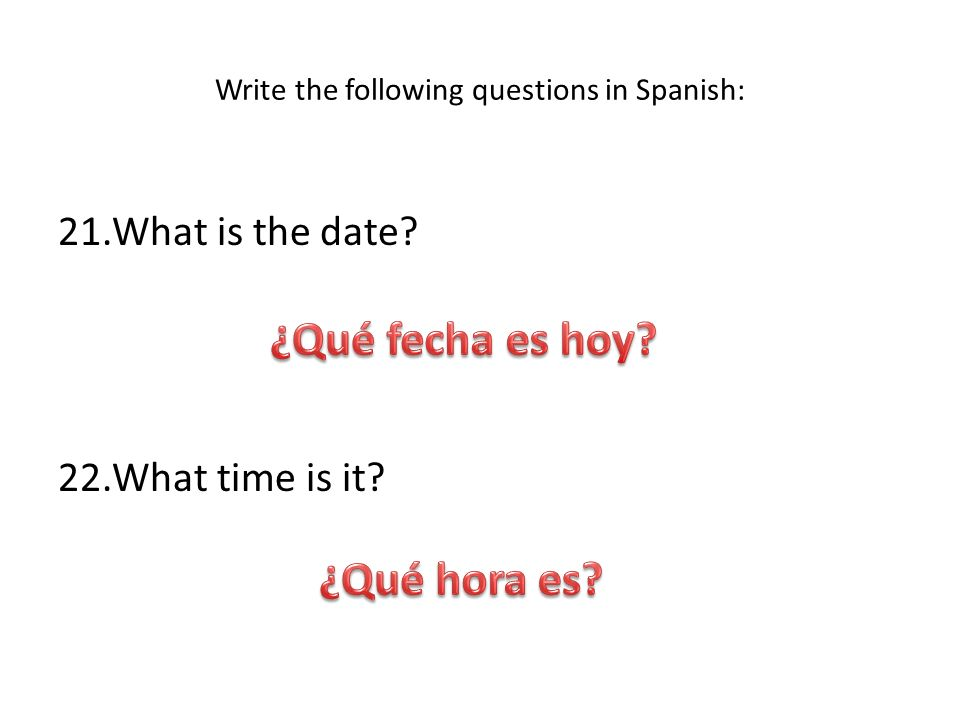 Write the following questions in Spanish: 21.What is the date? 22.What time is it?