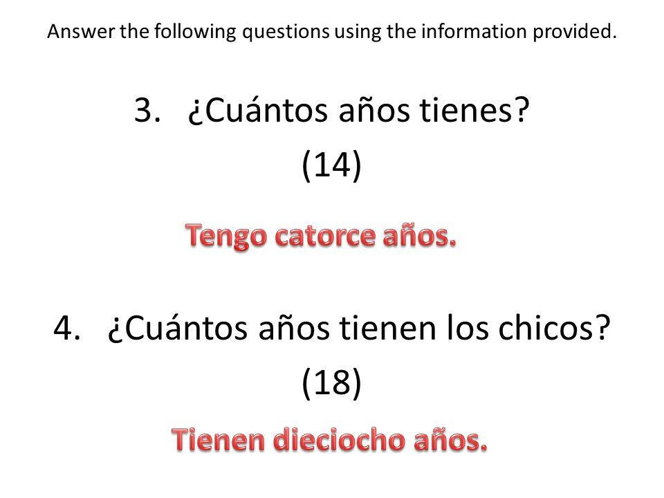 Answer the following questions using the information provided. 3.¿Cuántos años tienes? (14) 4.¿Cuántos años tienen los chicos? (18)