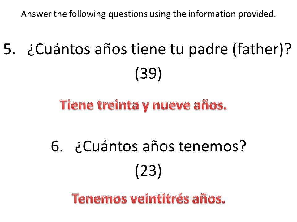 Answer the following questions using the information provided. 5.¿Cuántos años tiene tu padre (father)? (39) 6.¿Cuántos años tenemos? (23)