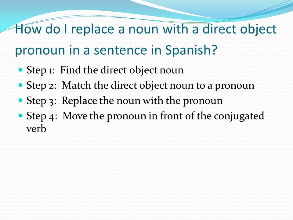 How do I replace a noun with a direct object pronoun in a sentence in Spanish? Step 1: Find the direct object noun Step 2: Match the direct object nou