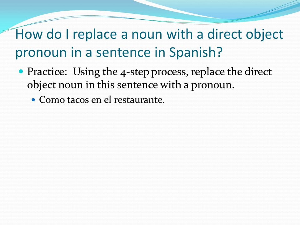 How do I replace a noun with a direct object pronoun in a sentence in Spanish? Practice: Using the 4-step process, replace the direct object noun in t
