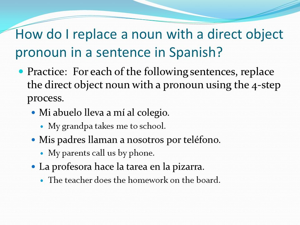 How do I replace a noun with a direct object pronoun in a sentence in Spanish? Practice: For each of the following sentences, replace the direct objec