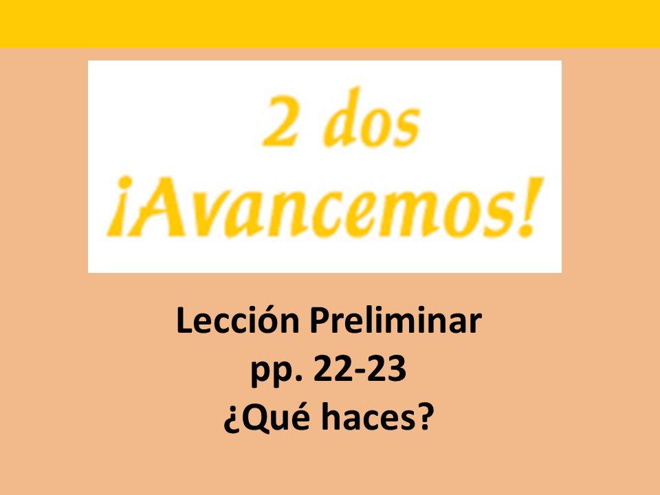 Lección Preliminar pp. 22-23 ¿Qué haces?
